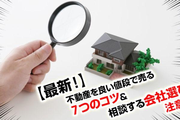 最新!不動産を良い値段で売る7つのコツ&相談する会社選びの注意点!
